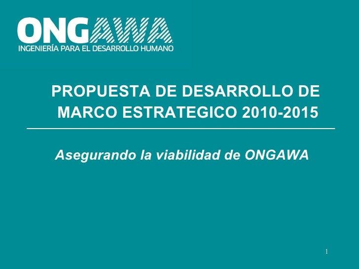 PROPUESTA DE DESARROLLO DE MARCO ESTRATEGICO 2010-2015Asegurando la viabilidad de ONGAWA                                  ...