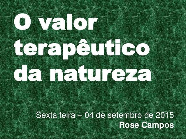 O valor terapêutico da natureza Sexta feira – 04 de setembro de 2015 Rose Campos