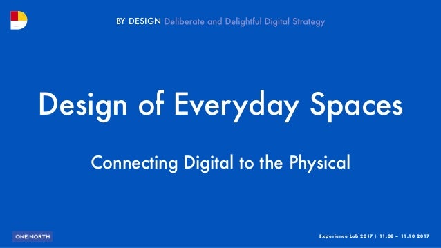 Experience Lab 2017 | 11.08 – 11.10 2017 BY DESIGN Design of Everyday Spaces Connecting Digital to the Physical