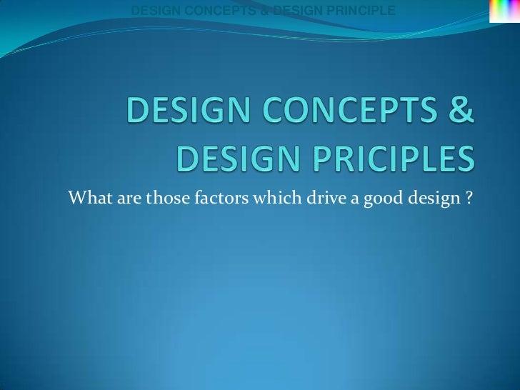 DESIGN CONCEPTS & DESIGN PRINCIPLEWhat are those factors which drive a good design ?