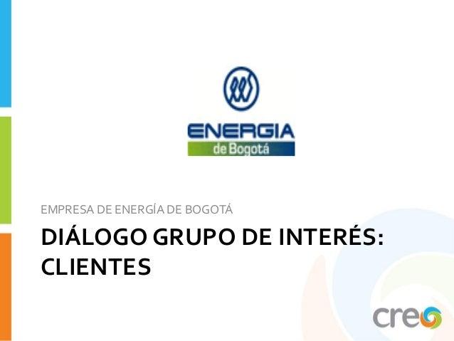 EMPRESA DE ENERGÍA DE BOGOTÁDIÁLOGO GRUPO DE INTERÉS:CLIENTES