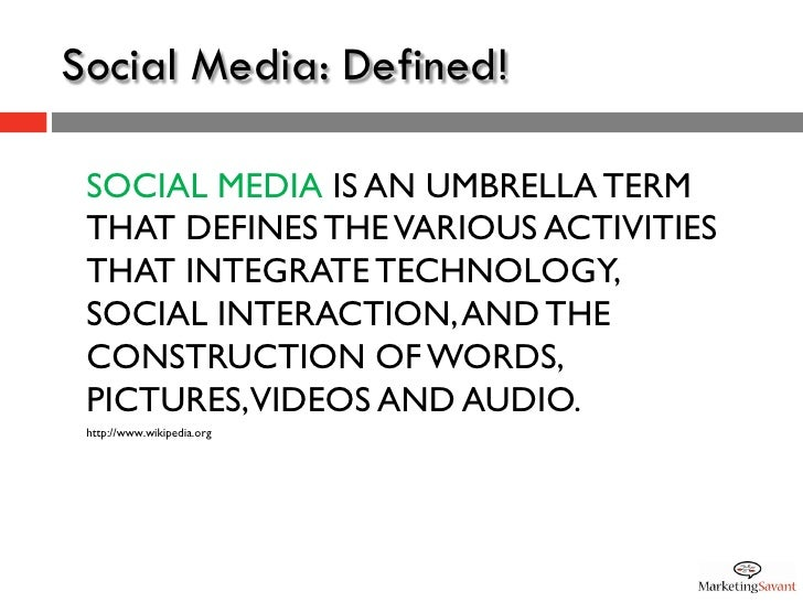 Social Media: Defined!   SOCIAL MEDIA IS AN UMBRELLA TERM  THAT DEFINES THE VARIOUS ACTIVITIES  THAT INTEGRATE TECHNOLOGY,...