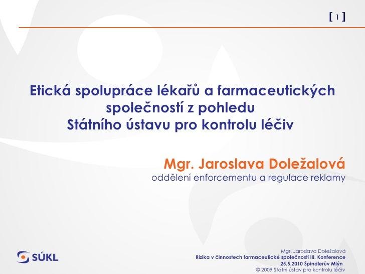 Etická spolupráce lékařů a farmaceutických společností z pohledu  Státního ústavu pro kontrolu léčiv  Mgr. Jaroslava Dolež...
