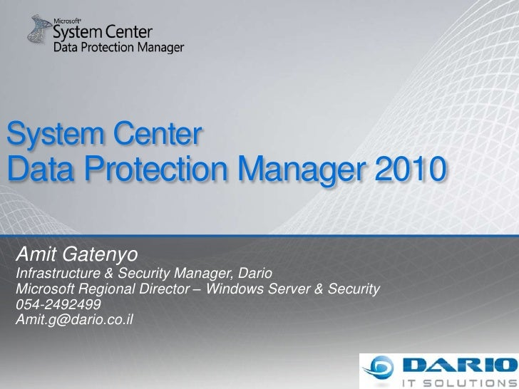 System Center Data Protection Manager 2010<br />Amit Gatenyo<br />Infrastructure & Security Manager, Dario<br />Microsoft ...