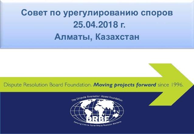 Совет по урегулированию споров 25.04.2018 г. Алматы, Казахстан