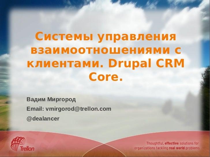 Системы управлениявзаимоотношениями склиентами. Drupal CRM        Core.Вадим МиргородEmail: vmirgorod@trellon.com@dealancer