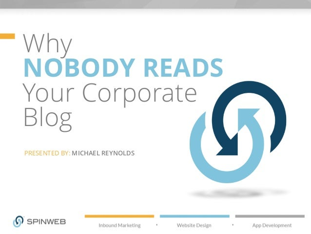 Why NOBODY READS Your Corporate Blog PRESENTED BY: MICHAEL REYNOLDS