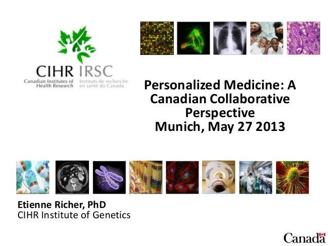 Personalized Medicine: ACanadian CollaborativePerspectiveMunich, May 27 2013Etienne Richer, PhDCIHR Institute of Genetics