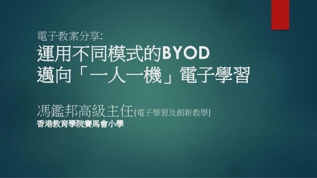 電子教案分享: 運用不同模式的BYOD 邁向「一人一機」電子學習 馮鑑邦高級主任(電子學習及創新教學) 香港教育學院賽馬會小學