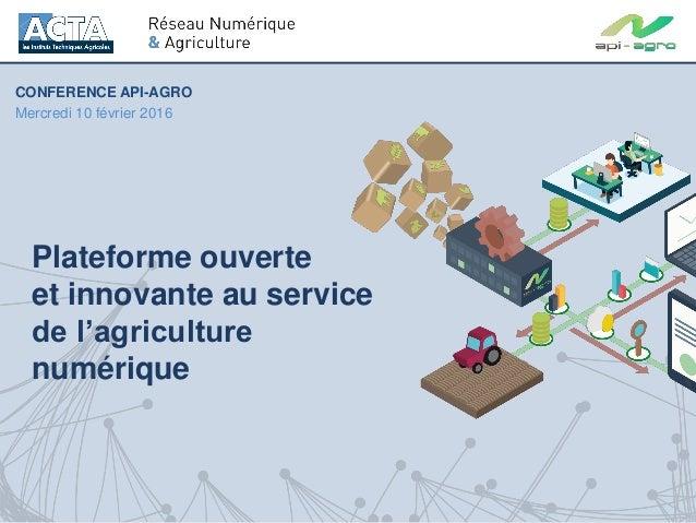 Plateforme ouverte et innovante au service de l'agriculture numérique CONFERENCE API-AGRO Mercredi 10 février 2016