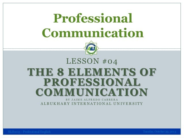 Professional Communication LESSON #04  THE 8 ELEMENTS OF PROFESSIONAL COMMUNICATION BY JAIME ALFREDO CABRERA  ALBUKHARY IN...