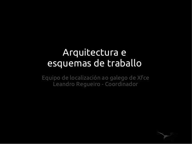Arquitectura e esquemas de traballo Equipo de localización ao galego de Xfce Leandro Regueiro - Coordinador