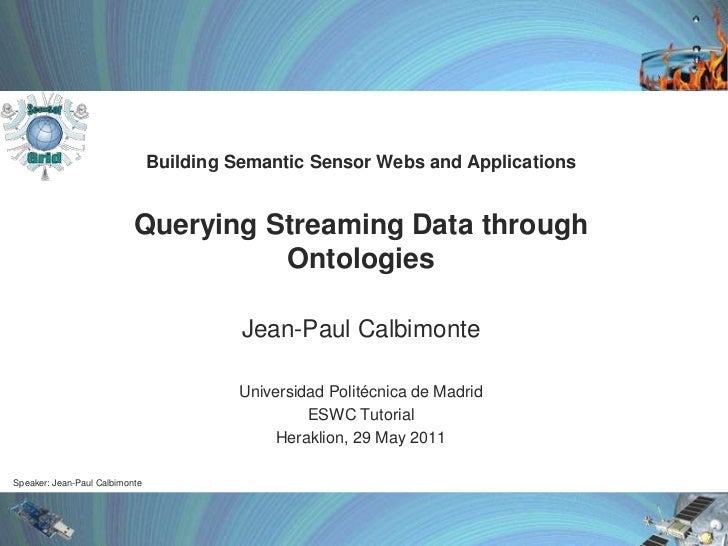 Building SemanticSensorWebs and ApplicationsQuerying Streaming Data through Ontologies<br />Jean-Paul Calbimonte<br />Univ...