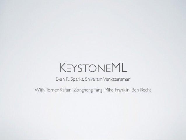 KEYSTONEML Evan R. Sparks, ShivaramVenkataraman With:Tomer Kaftan, ZonghengYang, Mike Franklin, Ben Recht