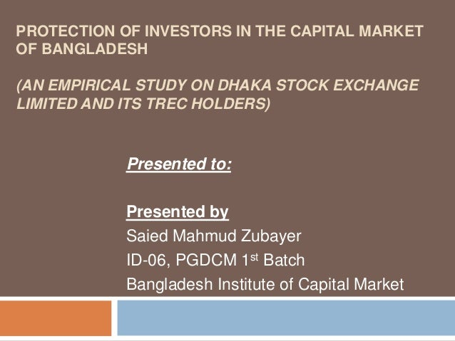 PROTECTION OF INVESTORS IN THE CAPITAL MARKET OF BANGLADESH (AN EMPIRICAL STUDY ON DHAKA STOCK EXCHANGE LIMITED AND ITS TR...