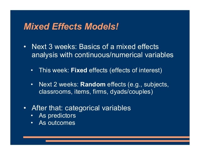 Mixed Effects Models! • Next 3 weeks: Basics of a mixed effects analysis with continuous/numerical variables • This week: ...