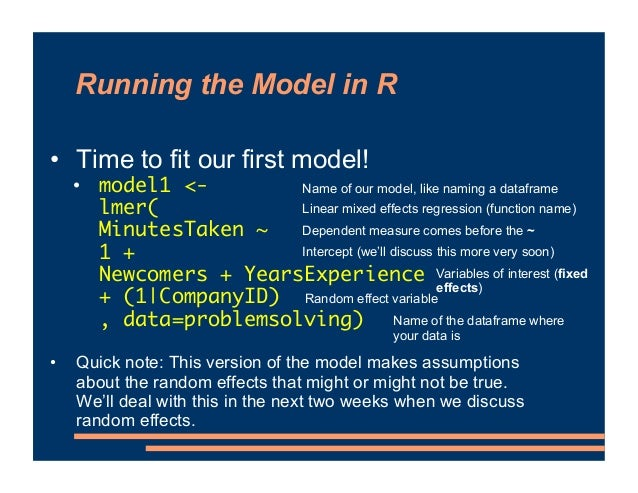 Running the Model in R • Time to fit our first model! • model1 <- lmer( MinutesTaken ~ 1 + Newcomers + YearsExperience + (...