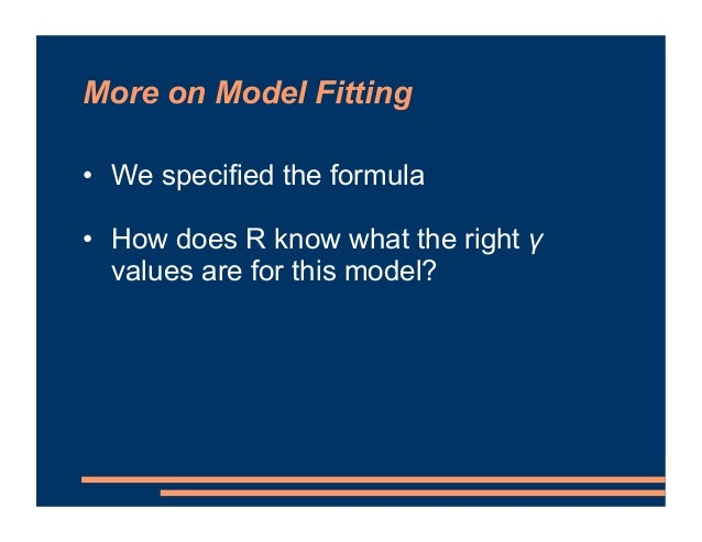 More on Model Fitting • We specified the formula • How does R know what the right γ values are for this model?