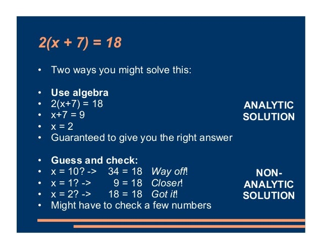 2(x + 7) = 18 • Two ways you might solve this: • Use algebra • 2(x+7) = 18 • x+7 = 9 • x = 2 • Guaranteed to give you the ...