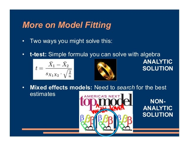More on Model Fitting • Two ways you might solve this: • t-test: Simple formula you can solve with algebra • Mixed effects...