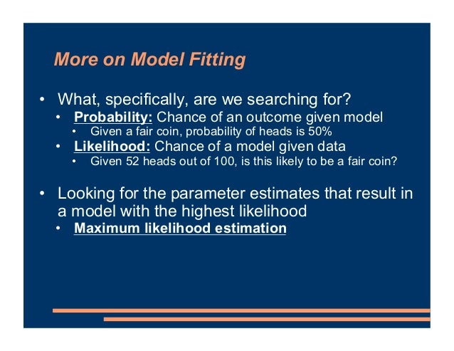 More on Model Fitting • What, specifically, are we searching for? • Probability: Chance of an outcome given model • Given ...