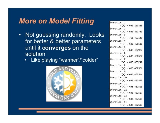 More on Model Fitting • Not guessing randomly. Looks for better & better parameters until it converges on the solution • L...