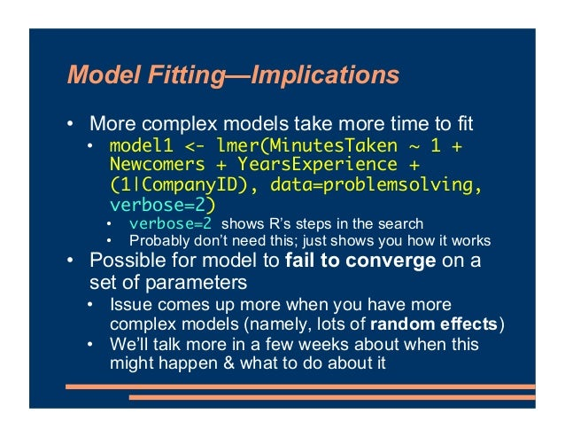 Model Fitting—Implications • More complex models take more time to fit • model1 <- lmer(MinutesTaken ~ 1 + Newcomers + Yea...