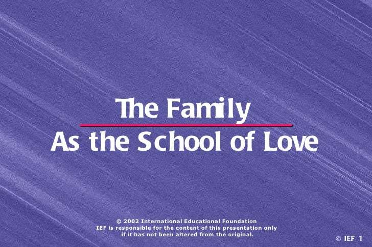 The FamilyAs the School of Love          © 2002 International Educational Foundation   IEF is responsible for the content ...