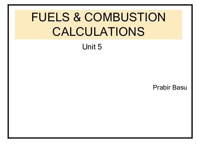 fuels combustion calculations •owing to imperfect mixing combustion always needs a little extra oxygen it is known as excess air •excess air coefficient = actual air/ theoretical air •total excess air at exit = excess air at entry + leakage (negative draft) •flue gas volume v g = vg + (exair-1)v air (1+x m ) nm3/kg fuel.