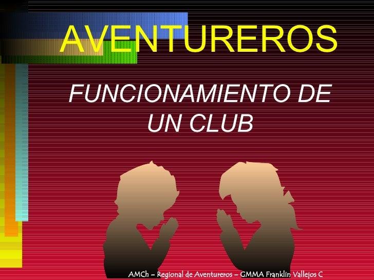 AVENTUREROS FUNCIONAMIENTO DE UN CLUB AMCh – Regional de Aventureros – GMMA Franklin Vallejos C