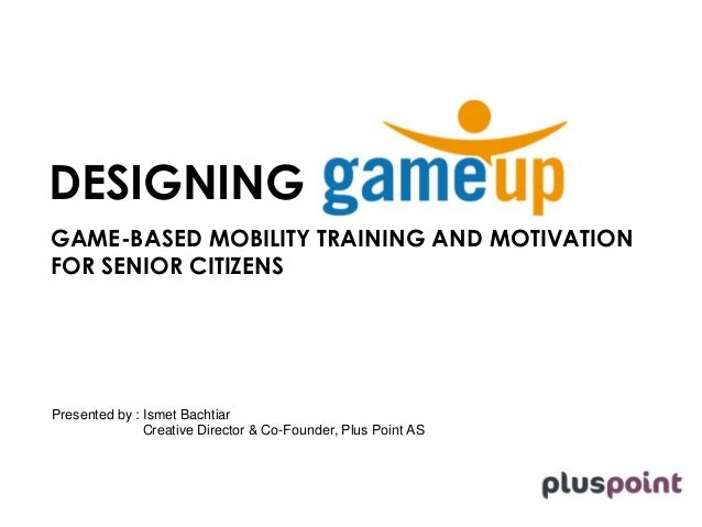 DESIGNING  GAME-BASED MOBILITY TRAINING AND MOTIVATION  FOR SENIOR CITIZENS  Presented by : Ismet Bachtiar  Creative Direc...