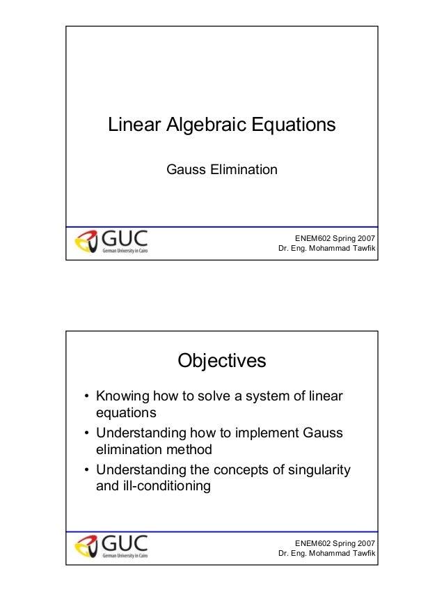 1 ENEM602 Spring 2007 Dr. Eng. Mohammad Tawfik Linear Algebraic Equations Gauss Elimination ENEM602 Spring 2007 Dr. Eng. M...