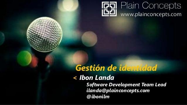 Gestión de identidad  < Ibon Landa  Software Development Team Lead ilanda@plainconcepts.com @ibonilm