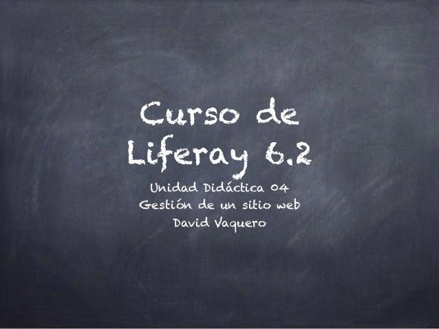 Curso de Liferay 6.2 Unidad Didáctica 04 Gestión de un sitio web David Vaquero