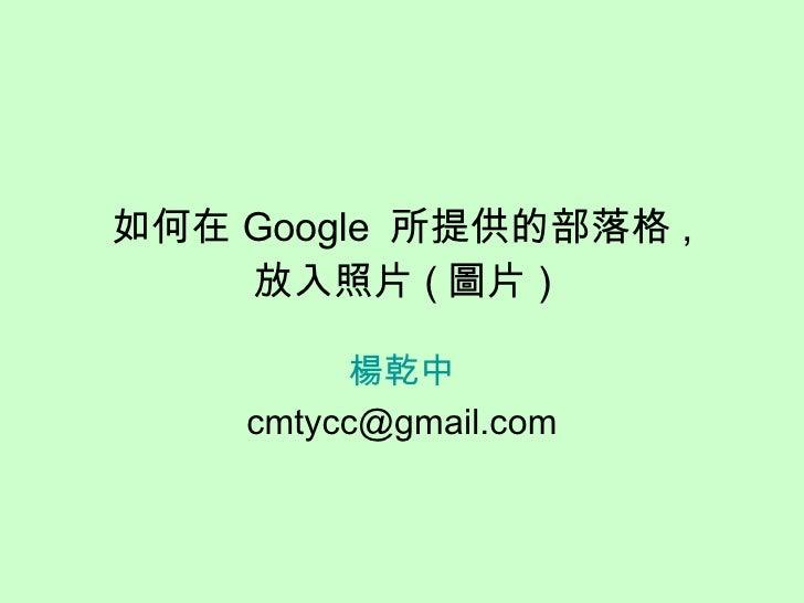 如何在 Google  所提供的部落格 , 放入照片 ( 圖片 ) 楊乾中 [email_address]