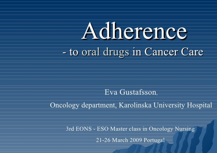 Adherence - to  oral drugs  in Cancer Care   Eva Gustafsson , Oncology department, Karolinska University Hospital 3rd EONS...