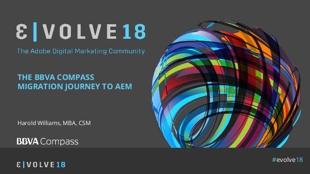 #evolve18 THE BBVA COMPASS MIGRATION JOURNEY TO AEM Harold Williams, MBA, CSM