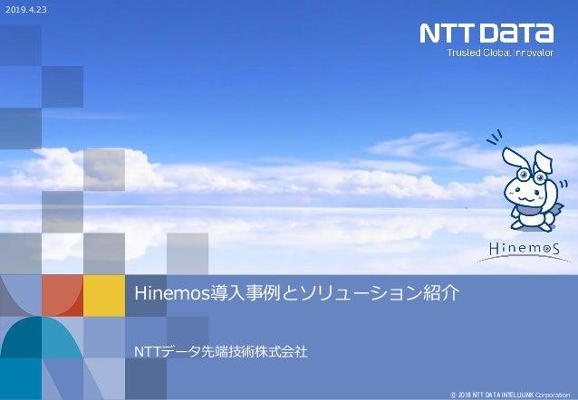 © 2018 NTT DATA INTELLILINK Corporation Hinemos導入事例とソリューション紹介 NTTデータ先端技術株式会社 2019.4.23