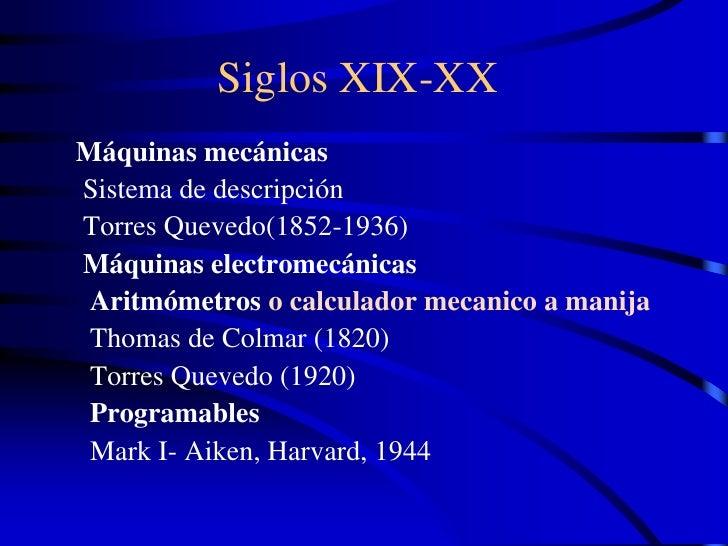 Siglos XIX-XX Máquinas mecánicas Sistema de descripción Torres Quevedo(1852-1936) Máquinas electromecánicas  Aritmómetros ...
