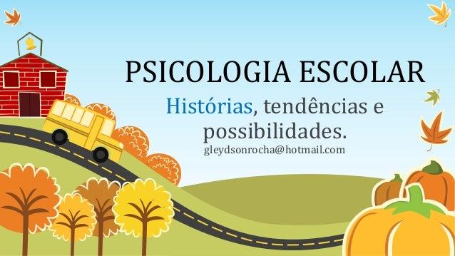 PSICOLOGIA ESCOLAR Histórias, tendências e possibilidades. gleydsonrocha@hotmail.com