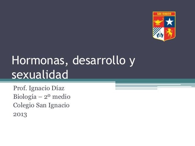 Hormonas, desarrollo y sexualidad Prof. Ignacio Díaz Biología – 2º medio Colegio San Ignacio 2013