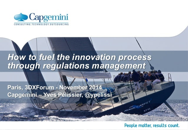 How to fuel the innovation process  through regulations management  Paris, 3DXForum - November 2014  Capgemini – Yves Péli...