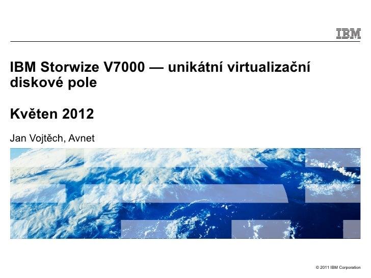 IBM Storwize V7000 — unikátní virtualizačnídiskové poleKvěten 2012Jan Vojtěch, Avnet                                      ...