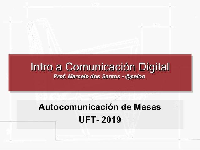 Intro a Comunicación DigitalIntro a Comunicación Digital Prof. Marcelo dos Santos - @celooProf. Marcelo dos Santos - @celo...