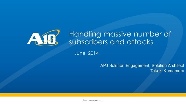 ©A10 Networks, Inc. Handling massive number of subscribers and attacks June, 2014 APJ Solution Engagement, Solution Archit...