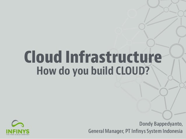 Cloud Infrastructure Dondy Bappedyanto, General Manager, PT Infinys System Indonesia How do you build CLOUD?