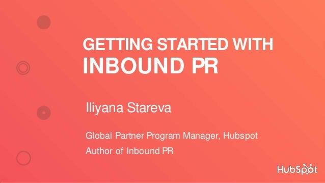 GETTING STARTED WITH INBOUND PR Iliyana Stareva Global Partner Program Manager, Hubspot Author of Inbound PR