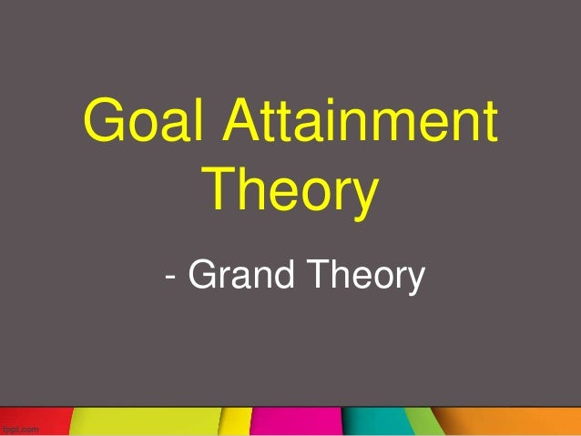 imogene kings theory of goal attainment Imogene kings ( 1981 ) theory of goal attainment concentrates on how ends of the client are attained through the nurse-client minutess nursing end is to achieve, keep, and recover a healthy province.