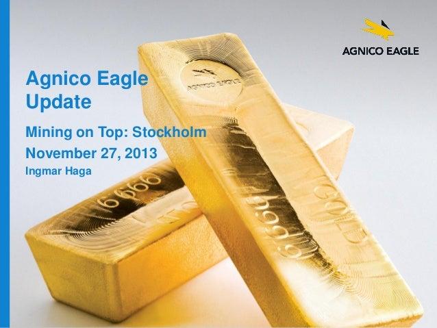 Agnico Eagle Update Mining on Top: Stockholm November 27, 2013 Ingmar Haga