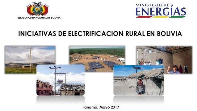 INICIATIVAS DE ELECTRIFICACION RURAL EN BOLIVIA ESTADO PLURINACIONAL DE BOLIVIA Panamá, Mayo 2017
